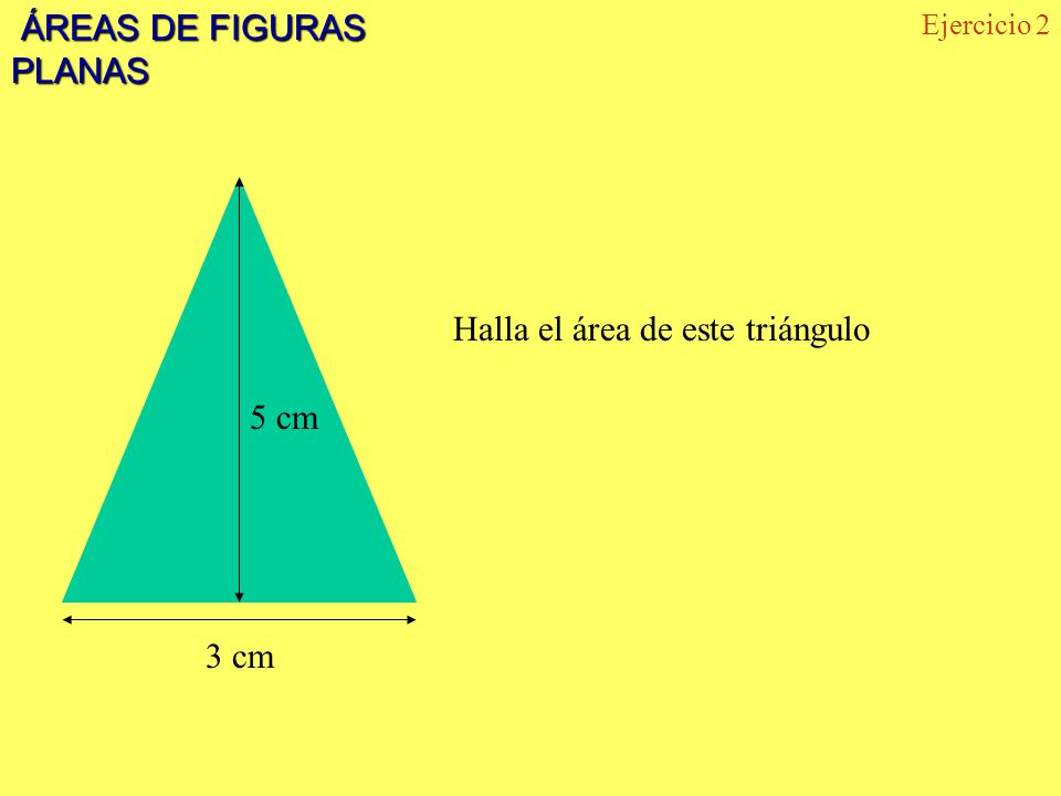 ÁREAS DE FIGURAS PLANAS ÁREAS DE FIGURAS PLANAS 5 cm 3 cm Halla el área de este triángulo Ejercicio 2