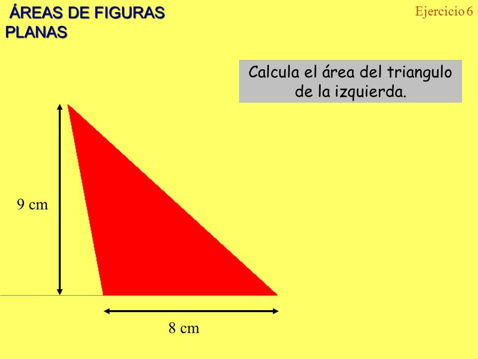 ÁREAS DE FIGURAS PLANAS ÁREAS DE FIGURAS PLANAS Ejercicio 6 9 cm 8 cm Calcula el área del triangulo de la izquierda.