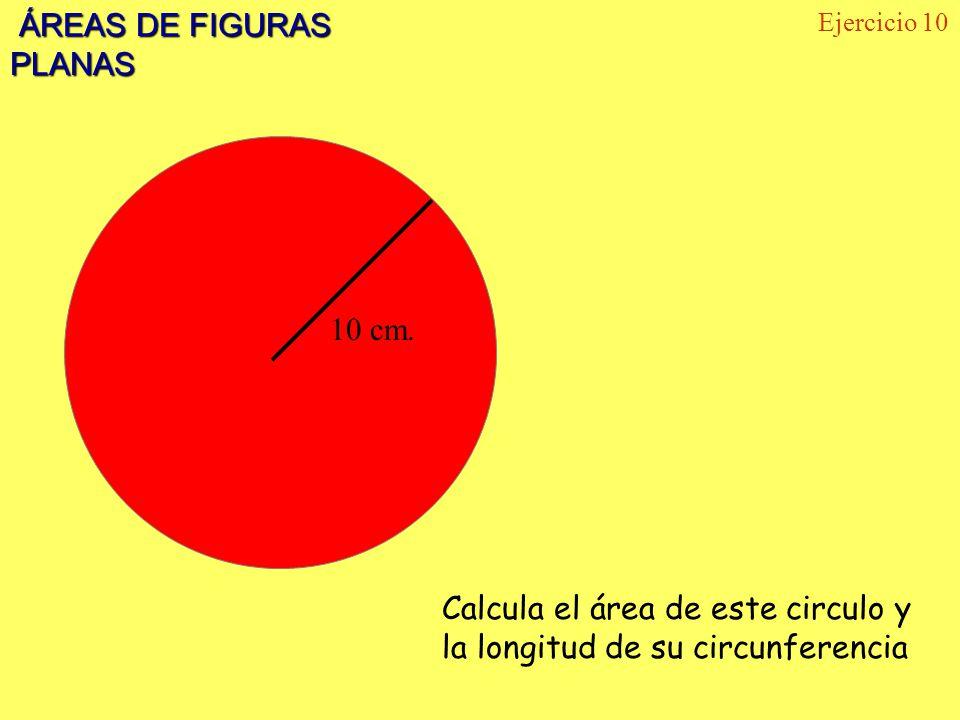 ÁREAS DE FIGURAS PLANAS ÁREAS DE FIGURAS PLANAS Ejercicio 10 10 cm. Calcula el área de este circulo y la longitud de su circunferencia