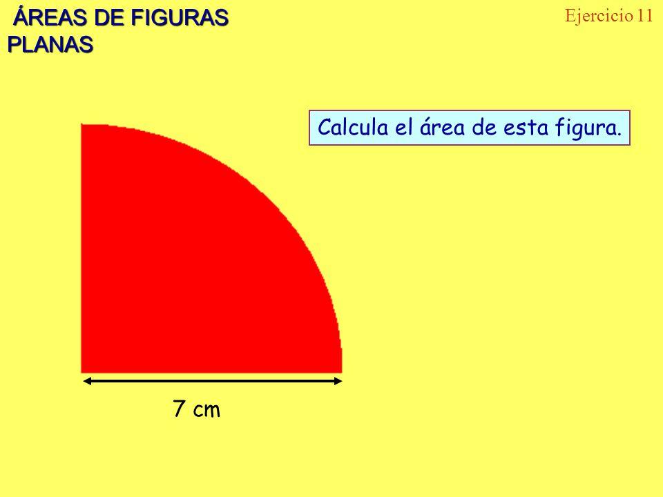 ÁREAS DE FIGURAS PLANAS ÁREAS DE FIGURAS PLANAS Ejercicio 11 7 cm Calcula el área de esta figura.