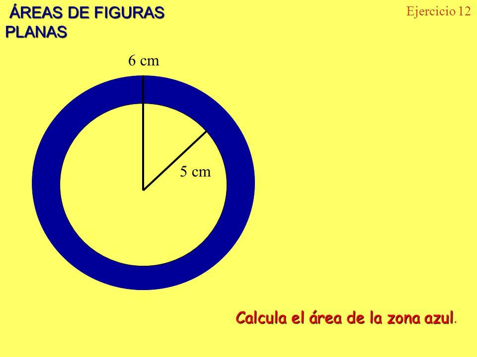 ÁREAS DE FIGURAS PLANAS ÁREAS DE FIGURAS PLANAS Ejercicio 12 6 cm 5 cm Calcula el área de la zona azul Calcula el área de la zona azul.