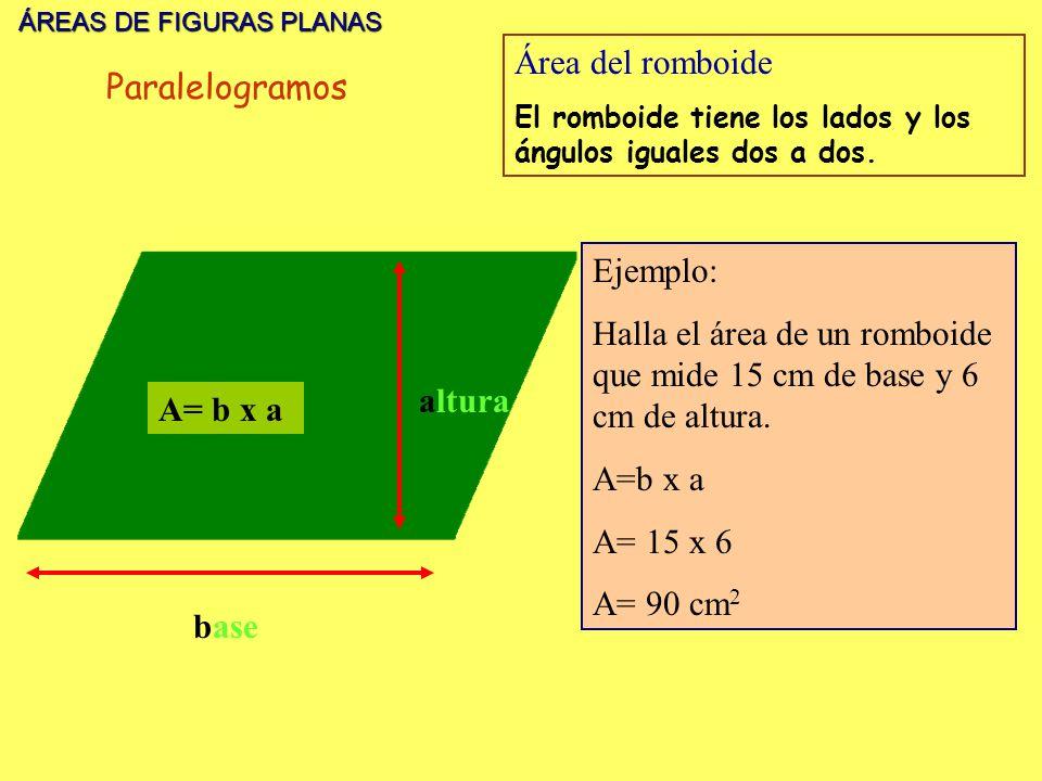 ÁREAS DE FIGURAS PLANAS ÁREAS DE FIGURAS PLANAS base altura A= b x a Área del romboide El romboide tiene los lados y los ángulos iguales dos a dos. Ej