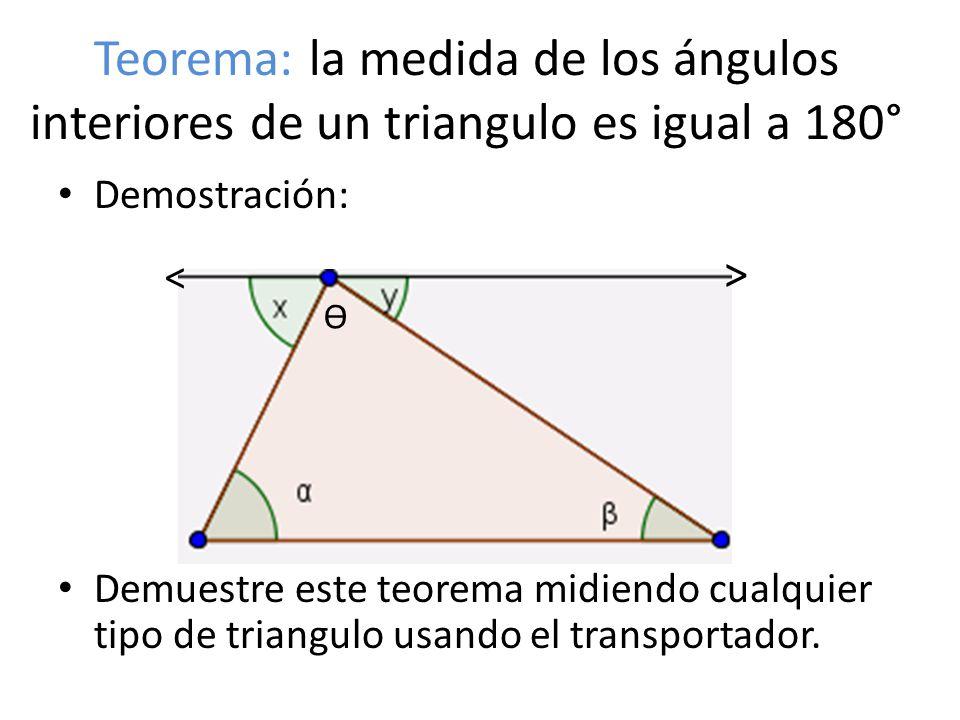 Teorema: la medida de los ángulos interiores de un triangulo es igual a 180° Demostración: Demuestre este teorema midiendo cualquier tipo de triangulo usando el transportador.