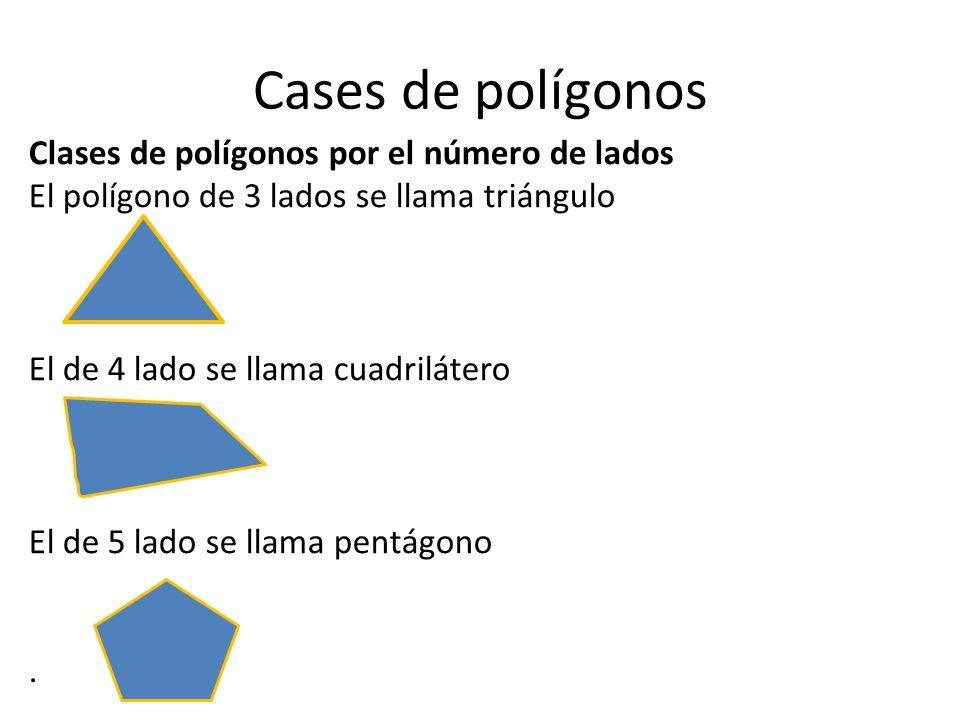 Cases de polígonos Clases de polígonos por el número de lados El polígono de 3 lados se llama triángulo El de 4 lado se llama cuadrilátero El de 5 lado se llama pentágono.