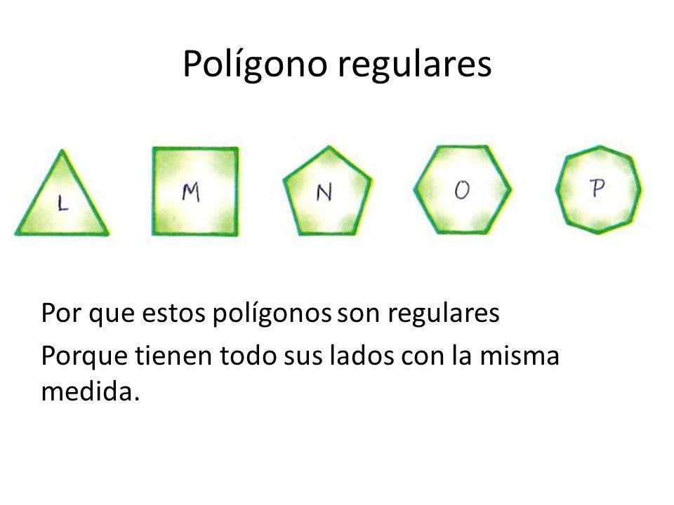 Polígono regulares Por que estos polígonos son regulares Porque tienen todo sus lados con la misma medida.