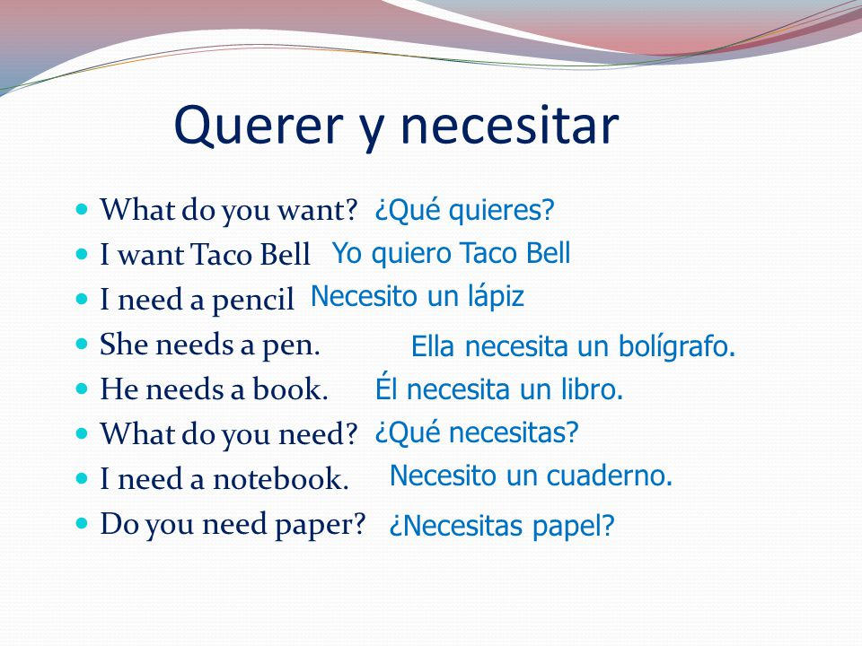 Querer y necesitar What do you want. I want Taco Bell I need a pencil She needs a pen.
