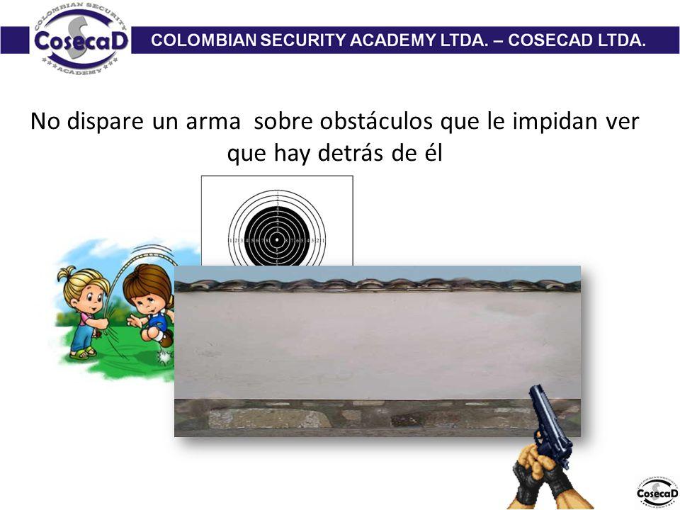 No dispare un arma sobre obstáculos que le impidan ver que hay detrás de él