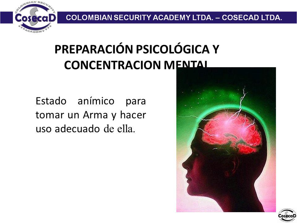 PREPARACIÓN PSICOLÓGICA Y CONCENTRACION MENTAL Estado anímico para tomar un Arma y hacer uso adecuado de ella.