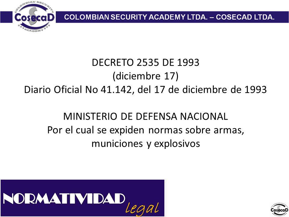 legal DECRETO 2535 DE 1993 (diciembre 17) Diario Oficial No 41.142, del 17 de diciembre de 1993 MINISTERIO DE DEFENSA NACIONAL Por el cual se expiden normas sobre armas, municiones y explosivos