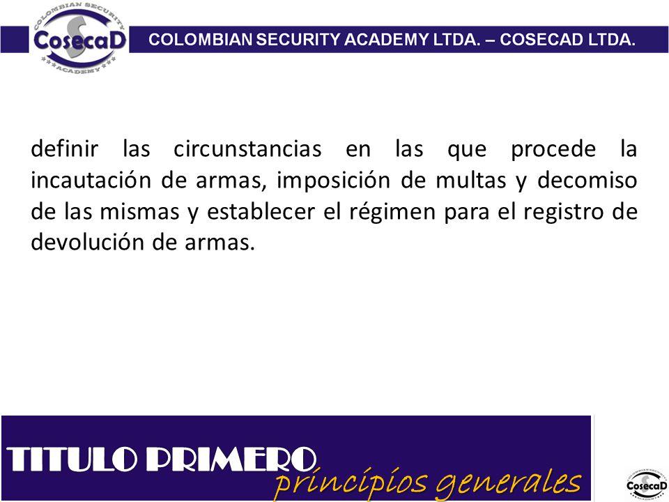 principios generales definir las circunstancias en las que procede la incautación de armas, imposición de multas y decomiso de las mismas y establecer el régimen para el registro de devolución de armas.