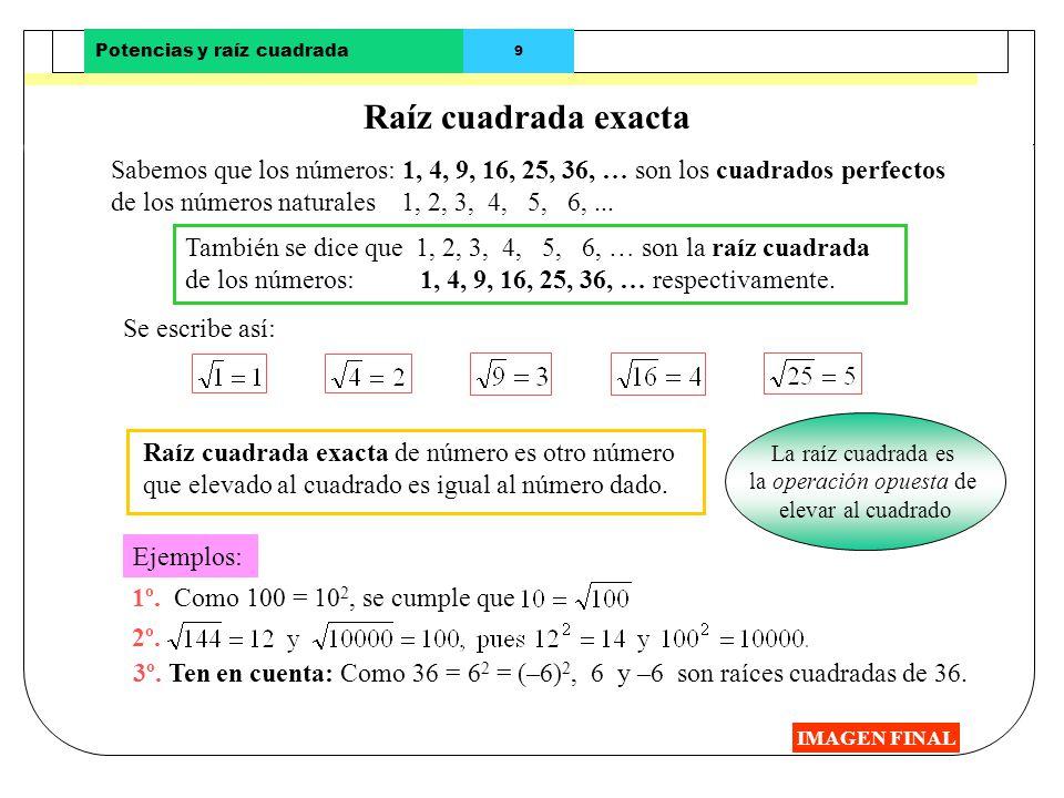 Potencias y raíz cuadrada 9 Raíz cuadrada exacta IMAGEN FINAL Sabemos que los números: 1, 4, 9, 16, 25, 36, … son los cuadrados perfectos de los númer