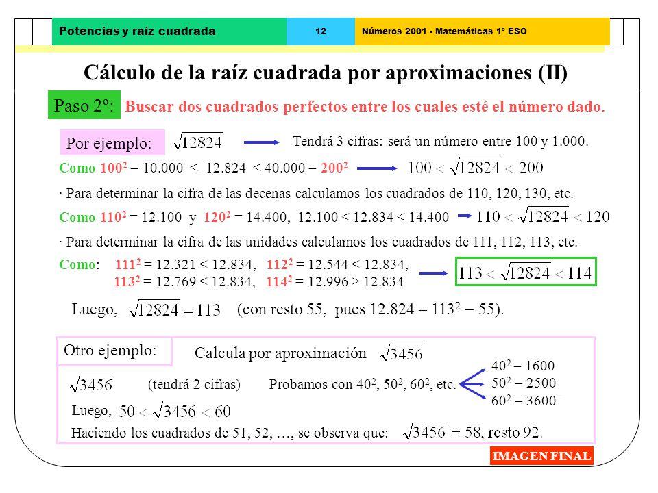 Potencias y raíz cuadrada 11 Cálculo de la raíz cuadrada por aproximaciones (I) IMAGEN FINAL Paso 1º: Determinar el número de cifras de la raíz cuadra
