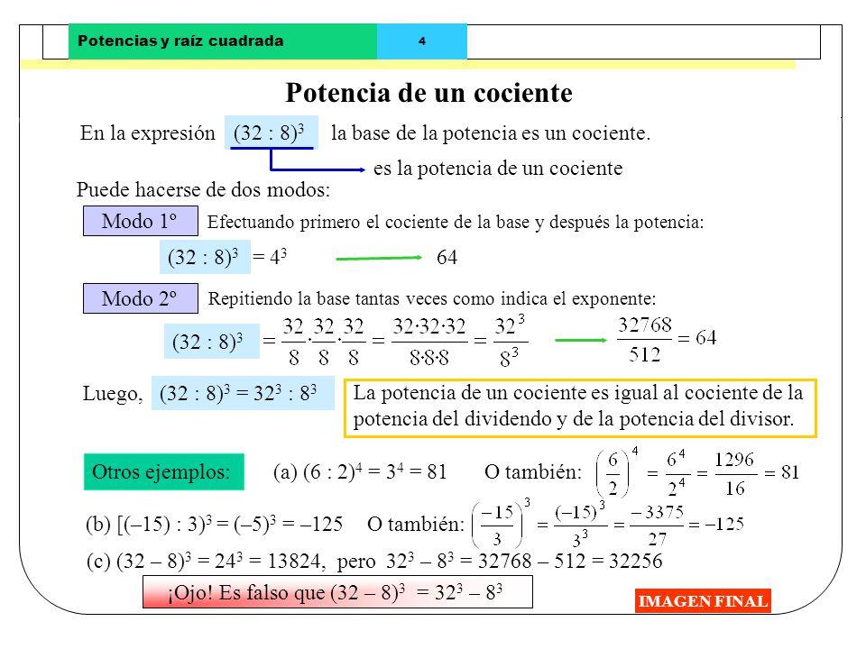 Potencias y raíz cuadrada 3 Potencia de un producto IMAGEN FINAL En la expresión Otros ejemplos: (3 · 2 · 5) 3 Puede hacerse de dos modos: La potencia