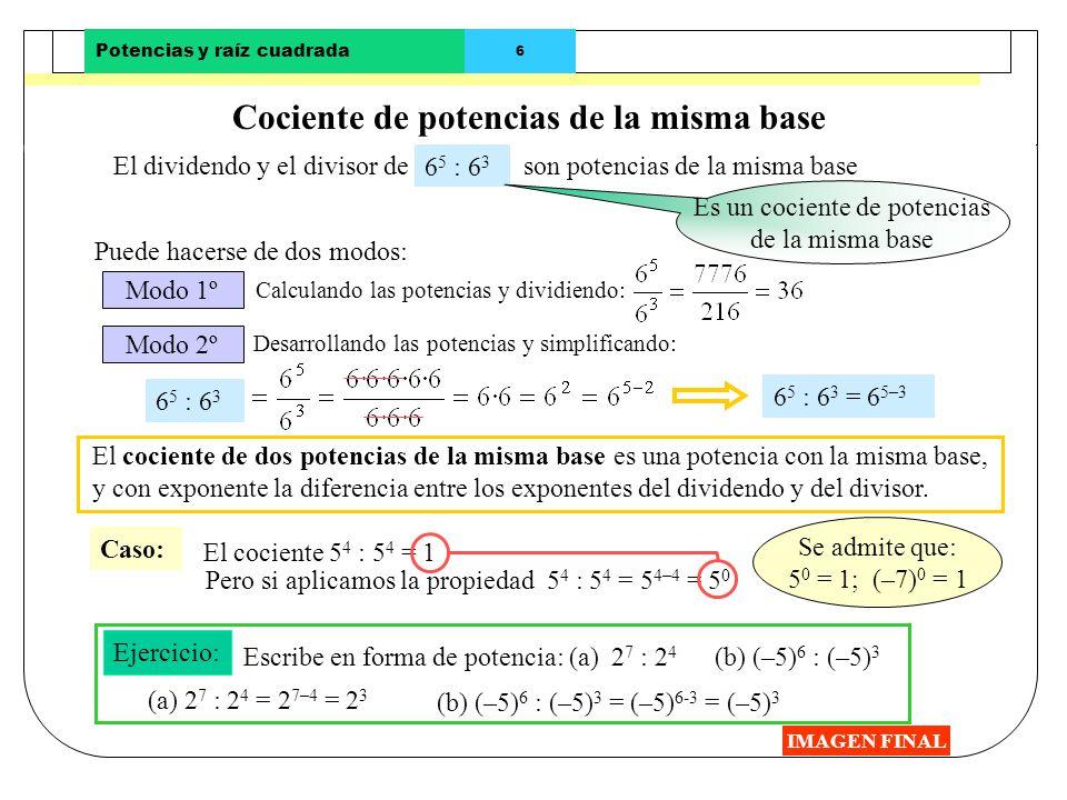 Potencias y raíz cuadrada 5 Producto de potencias de la misma base IMAGEN FINAL Los factores del producto Ejemplos: 4 2 · 4 5 · 4 3 Puede hacerse de d