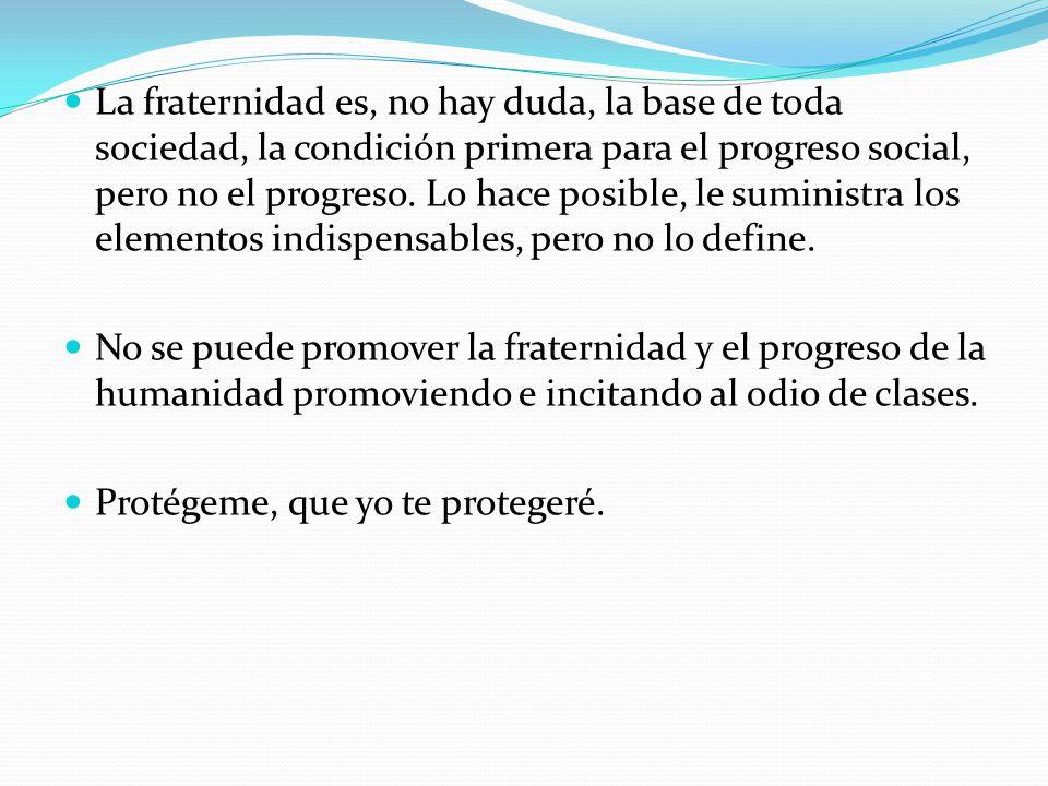 La fraternidad es, no hay duda, la base de toda sociedad, la condición primera para el progreso social, pero no el progreso.