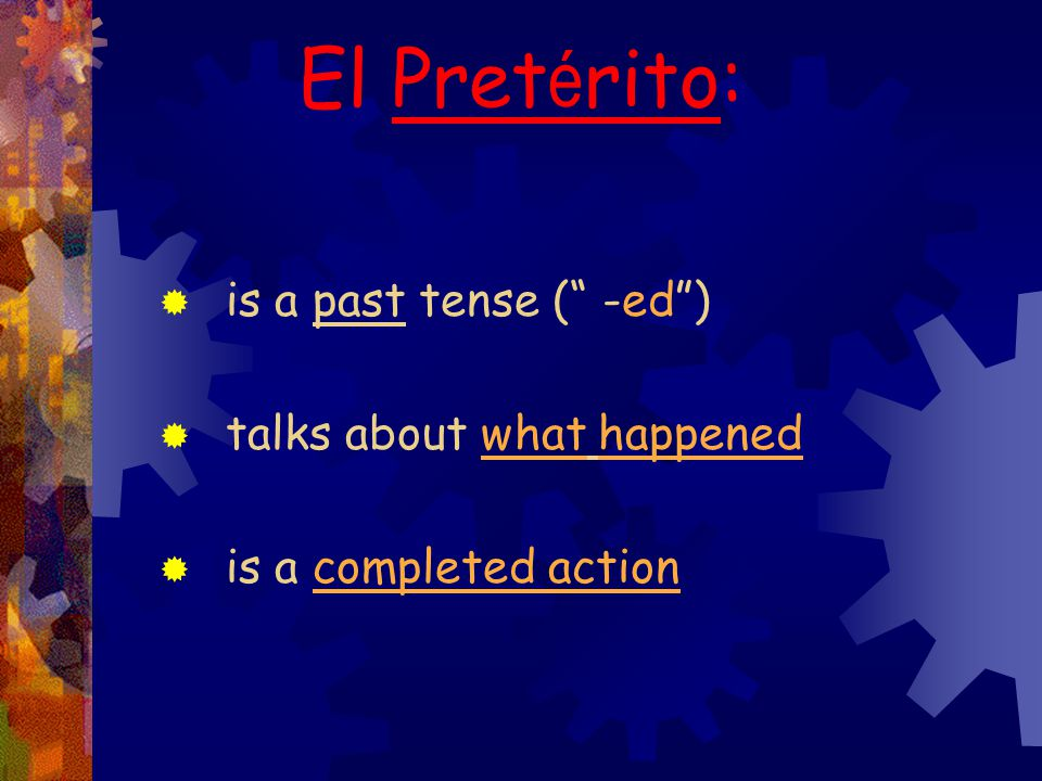 5 El Preterito: If a single action occurred in the______ and the speaker can tell precisely _____ the action occurred use the _________________.