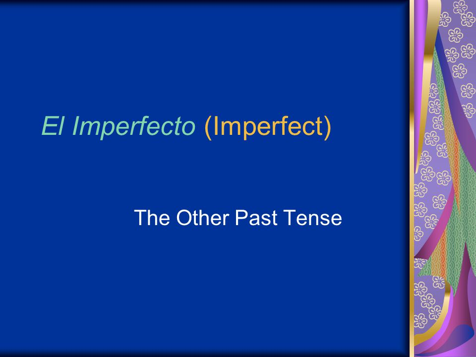 El Imperfecto (Imperfect) The Other Past Tense