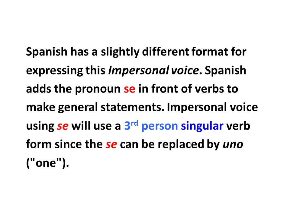 Spanish has a slightly different format for expressing this Impersonal voice.