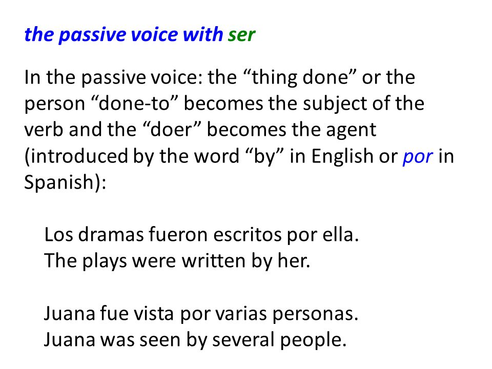 the passive voice with ser In the passive voice: the thing done or the person done-to becomes the subject of the verb and the doer becomes the agent (introduced by the word by in English or por in Spanish): Los dramas fueron escritos por ella.