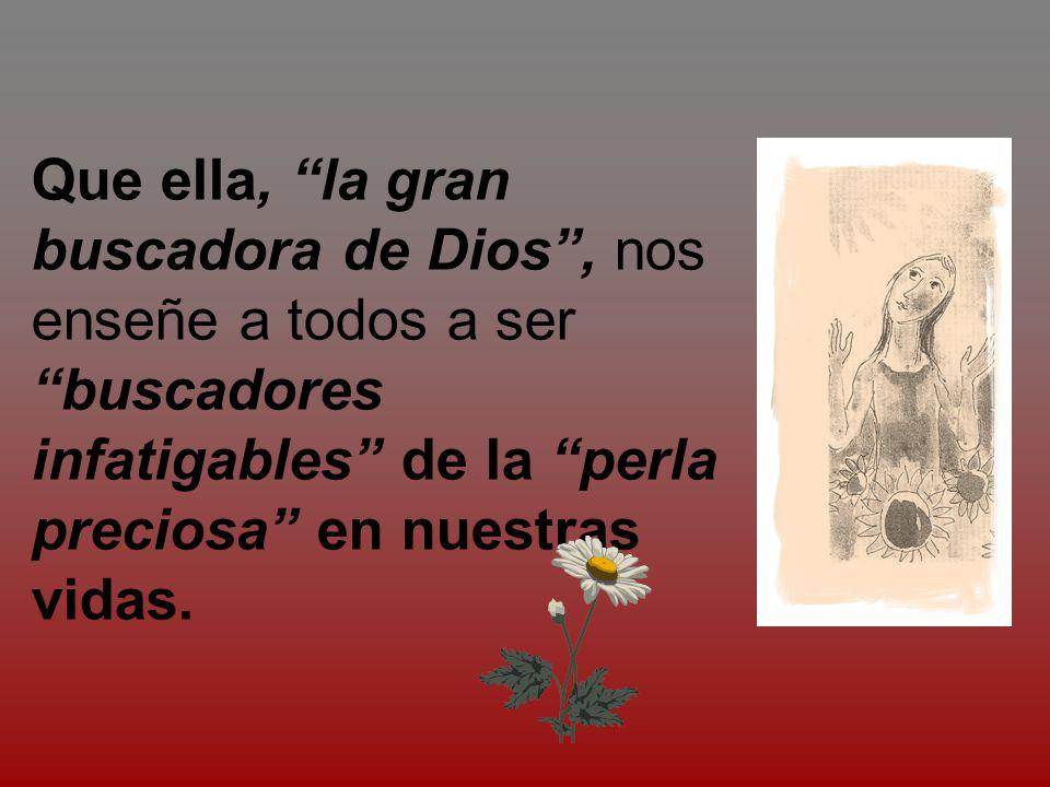 Que ella, la gran buscadora de Dios , nos enseñe a todos a ser buscadores infatigables de la perla preciosa en nuestras vidas.