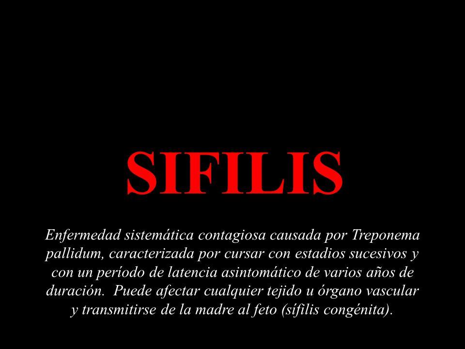 SIFILIS Enfermedad sistemática contagiosa causada por Treponema pallidum, caracterizada por cursar con estadios sucesivos y con un período de latencia asintomático de varios años de duración.