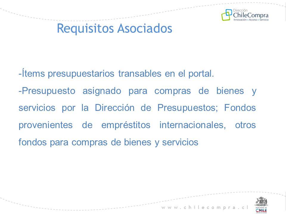 www.chilecompra.cl Requisitos Asociados -Ítems presupuestarios transables en el portal. -Presupuesto asignado para compras de bienes y servicios por l