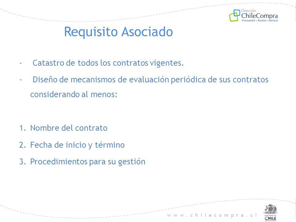 www.chilecompra.cl Requisito Asociado - Catastro de todos los contratos vigentes. - Diseño de mecanismos de evaluación periódica de sus contratos cons
