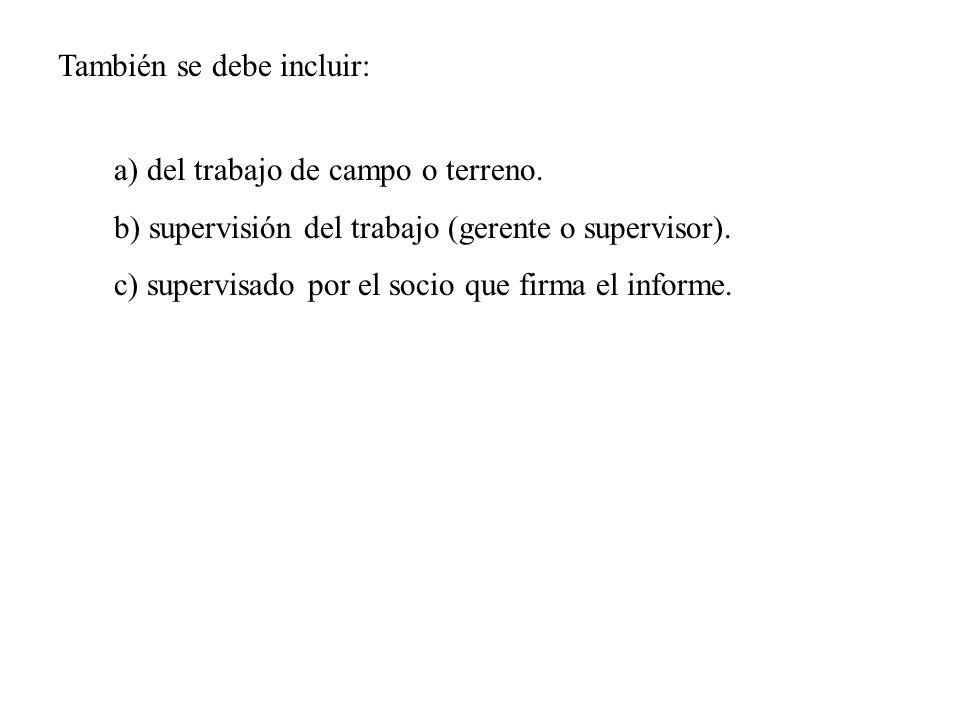 a) del trabajo de campo o terreno. b) supervisión del trabajo (gerente o supervisor). c) supervisado por el socio que firma el informe. También se deb