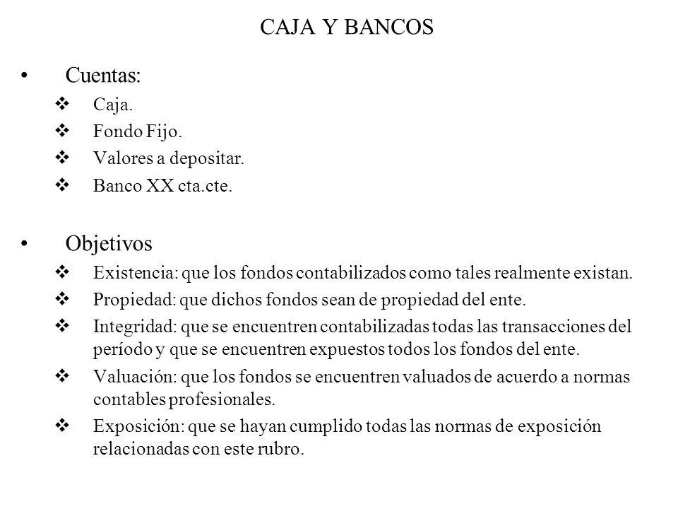 CAJA Y BANCOS Cuentas:  Caja.  Fondo Fijo.  Valores a depositar.  Banco XX cta.cte. Objetivos  Existencia: que los fondos contabilizados como tal