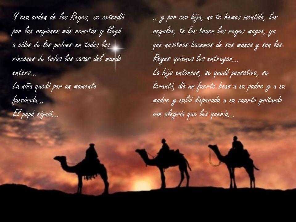 Y esa orden de los Reyes, se extendió por las regiones más remotas y llegó a oídos de los padres en todos los rincones de todas las casas del mundo entero… La niña quedó por un momento fascinada… El papá siguió…..