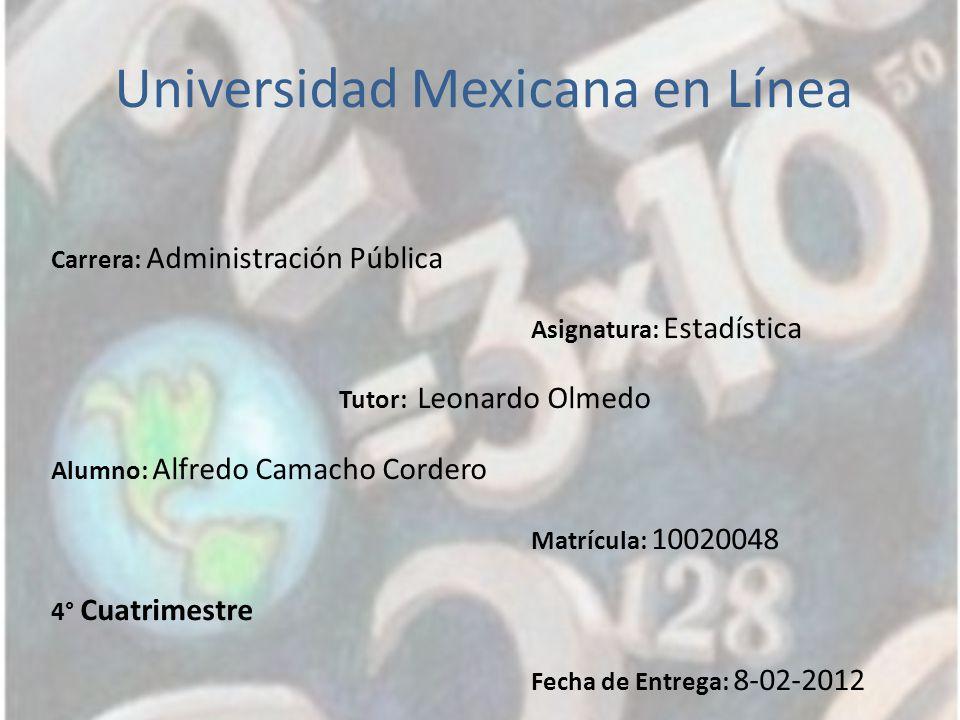 Universidad Mexicana en Línea Carrera: Administración Pública Asignatura: Estadística Tutor: Leonardo Olmedo Alumno: Alfredo Camacho Cordero Matrícula: 10020048 4° Cuatrimestre Fecha de Entrega: 8-02-2012