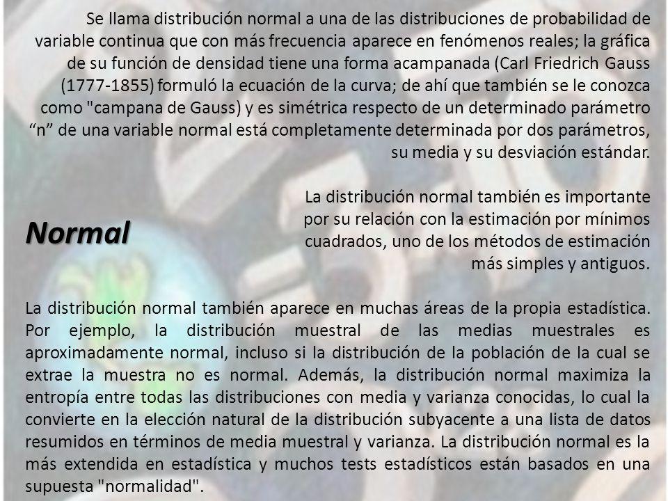Normal Se llama distribución normal a una de las distribuciones de probabilidad de variable continua que con más frecuencia aparece en fenómenos reales; la gráfica de su función de densidad tiene una forma acampanada (Carl Friedrich Gauss (1777-1855) formuló la ecuación de la curva; de ahí que también se le conozca como campana de Gauss) y es simétrica respecto de un determinado parámetro n de una variable normal está completamente determinada por dos parámetros, su media y su desviación estándar.