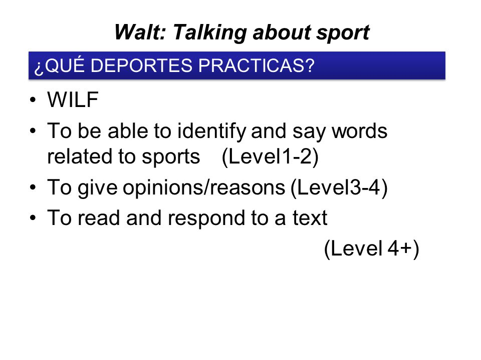 Walt: Talking about sport WILF To be able to identify and say words related to sports (Level1-2) To give opinions/reasons (Level3-4) To read and respond to a text (Level 4+) ¿QUÉ DEPORTES PRACTICAS