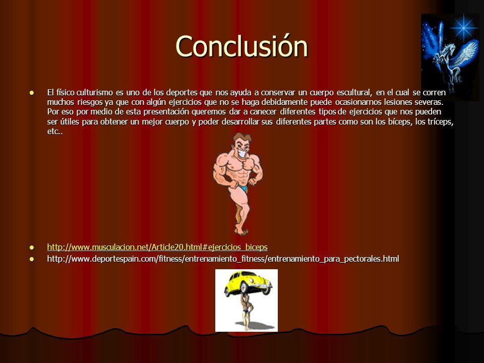 Conclusión El físico culturismo es uno de los deportes que nos ayuda a conservar un cuerpo escultural, en el cual se corren muchos riesgos ya que con