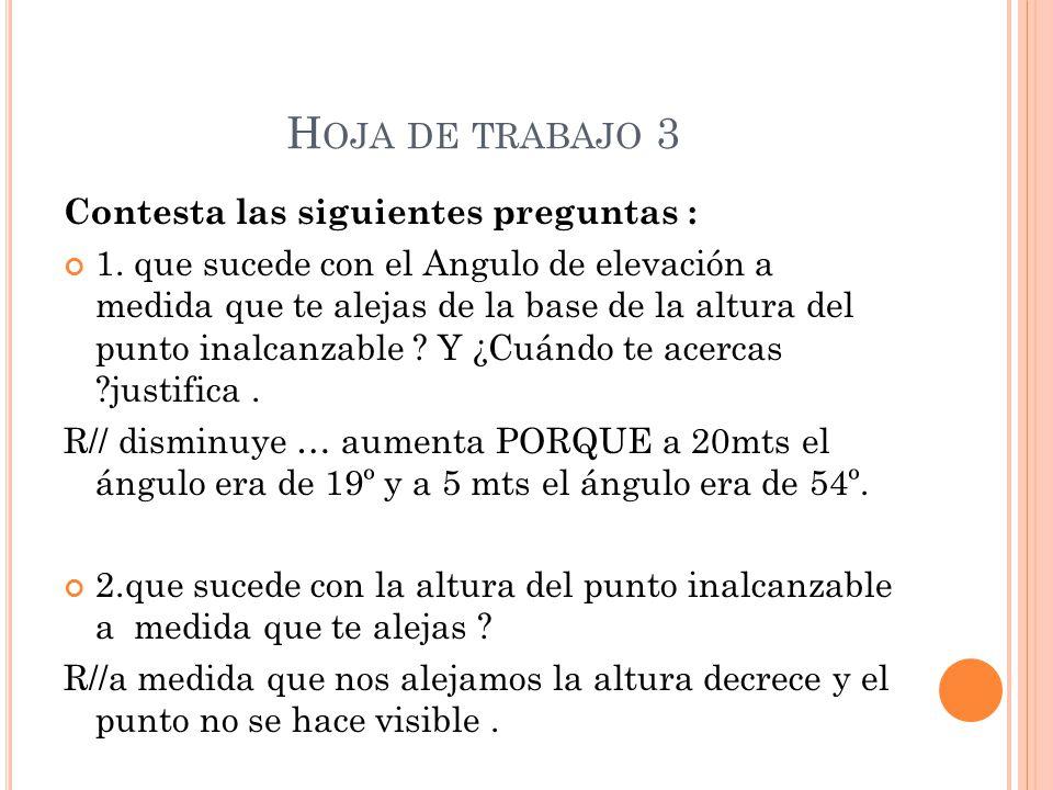H OJA DE TRABAJO 3 Contesta las siguientes preguntas : 1. que sucede con el Angulo de elevación a medida que te alejas de la base de la altura del pun