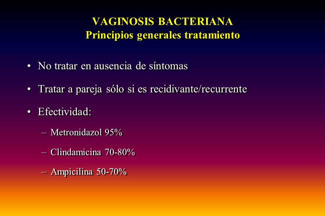 VAGINOSIS BACTERIANA Principios generales tratamiento No tratar en ausencia de síntomas Tratar a pareja sólo si es recidivante/recurrente Efectividad: