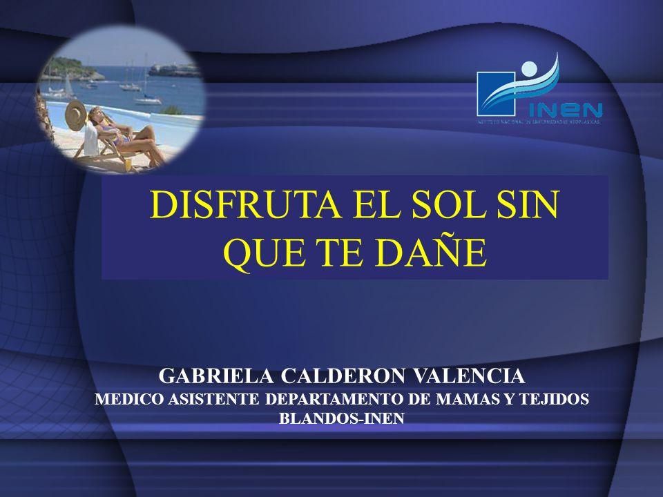Cáncer de Piel DISFRUTA EL SOL SIN QUE TE DAÑE GABRIELA CALDERON VALENCIA MEDICO ASISTENTE DEPARTAMENTO DE MAMAS Y TEJIDOS BLANDOS-INEN