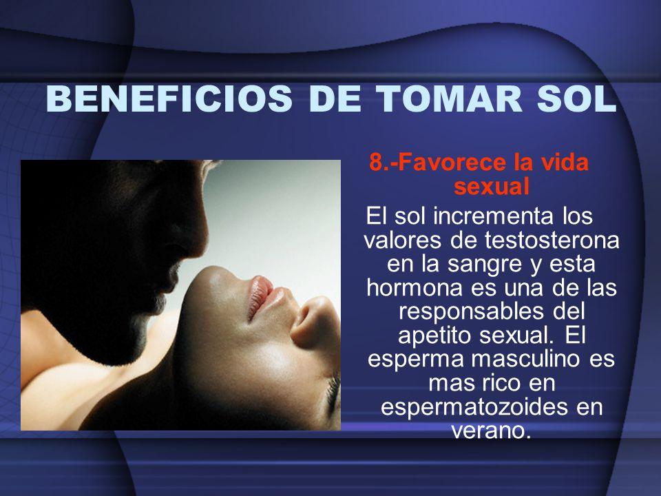 BENEFICIOS DE TOMAR SOL 8.-Favorece la vida sexual El sol incrementa los valores de testosterona en la sangre y esta hormona es una de las responsable