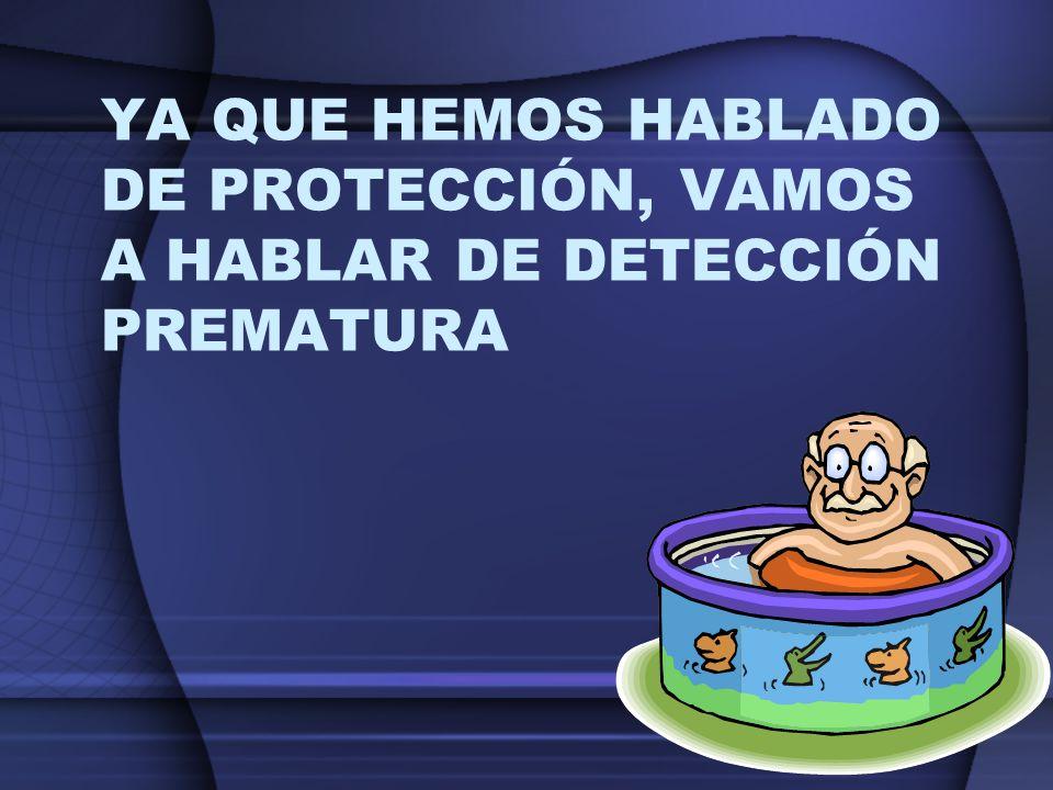 YA QUE HEMOS HABLADO DE PROTECCIÓN, VAMOS A HABLAR DE DETECCIÓN PREMATURA