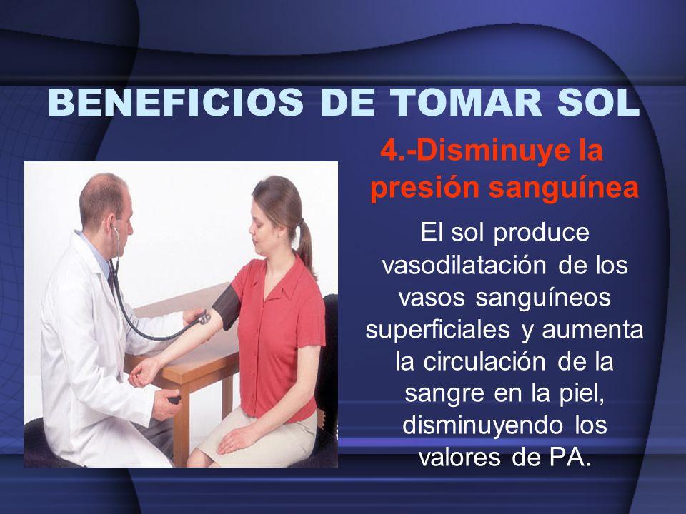 BENEFICIOS DE TOMAR SOL 4.-Disminuye la presión sanguínea El sol produce vasodilatación de los vasos sanguíneos superficiales y aumenta la circulación