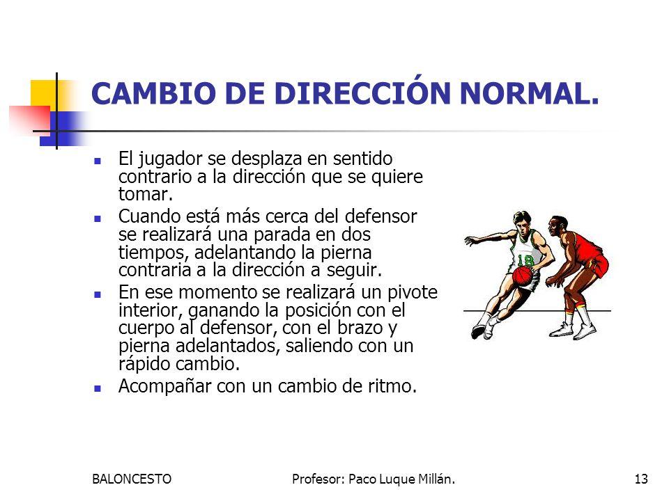 BALONCESTOProfesor: Paco Luque Millán.13 CAMBIO DE DIRECCIÓN NORMAL. El jugador se desplaza en sentido contrario a la dirección que se quiere tomar. C