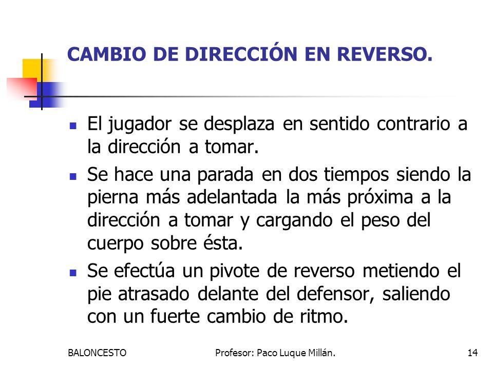 BALONCESTOProfesor: Paco Luque Millán.14 CAMBIO DE DIRECCIÓN EN REVERSO. El jugador se desplaza en sentido contrario a la dirección a tomar. Se hace u