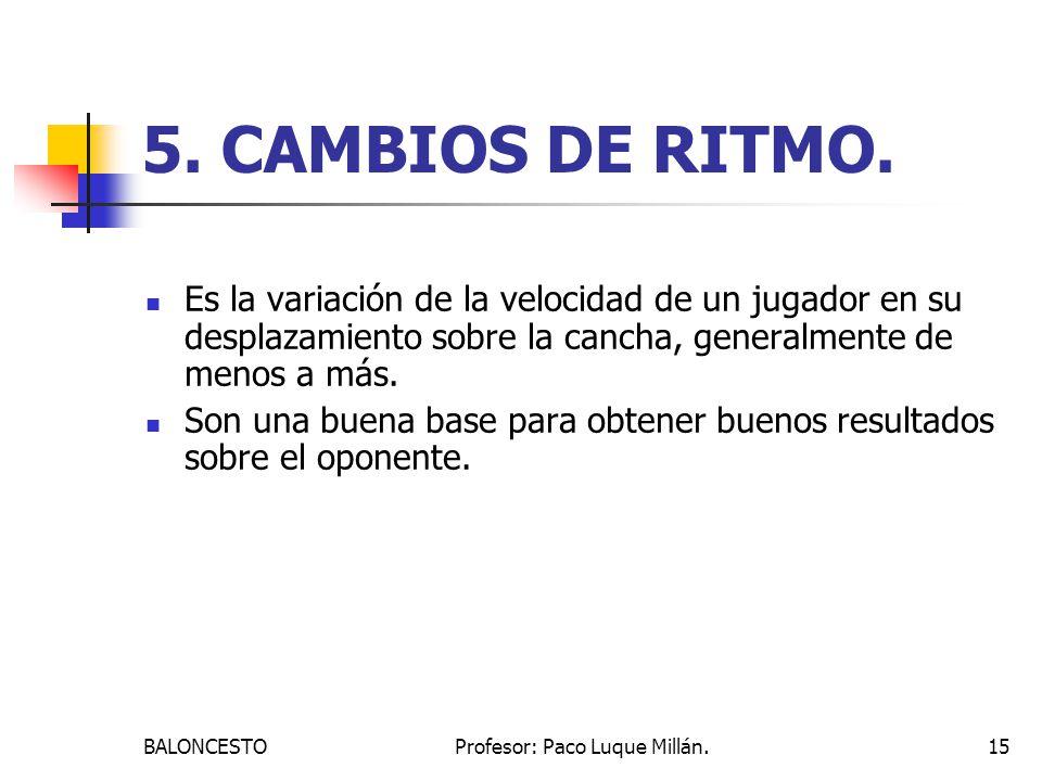 BALONCESTOProfesor: Paco Luque Millán.15 5. CAMBIOS DE RITMO. Es la variación de la velocidad de un jugador en su desplazamiento sobre la cancha, gene