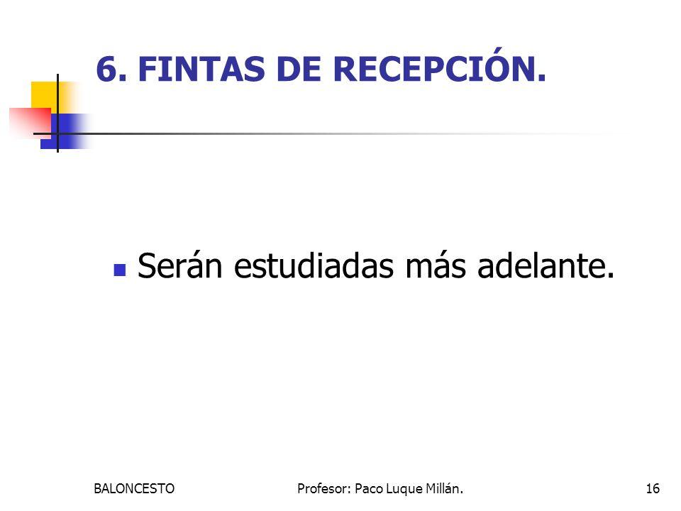BALONCESTOProfesor: Paco Luque Millán.16 6. FINTAS DE RECEPCIÓN. Serán estudiadas más adelante.