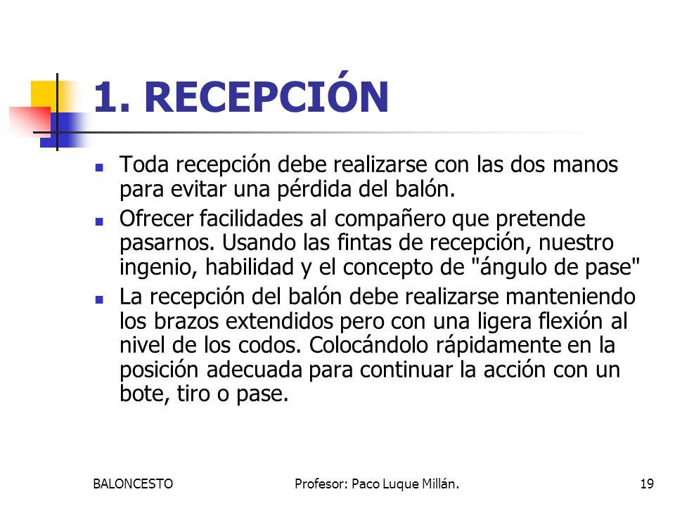 BALONCESTOProfesor: Paco Luque Millán.19 1. RECEPCIÓN Toda recepción debe realizarse con las dos manos para evitar una pérdida del balón. Ofrecer faci