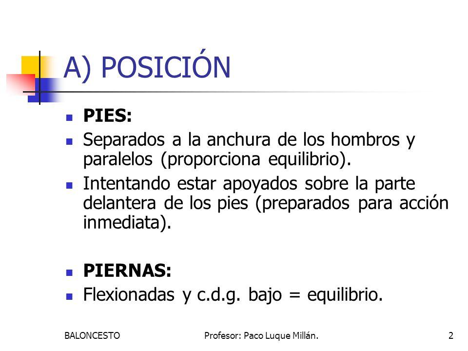 BALONCESTOProfesor: Paco Luque Millán.2 A) POSICIÓN PIES: Separados a la anchura de los hombros y paralelos (proporciona equilibrio). Intentando estar