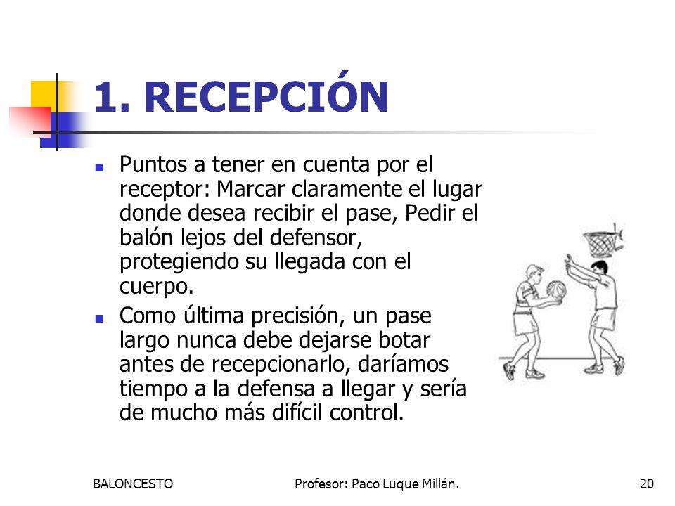BALONCESTOProfesor: Paco Luque Millán.20 1. RECEPCIÓN Puntos a tener en cuenta por el receptor: Marcar claramente el lugar donde desea recibir el pase