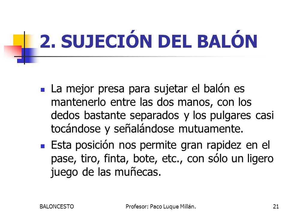 BALONCESTOProfesor: Paco Luque Millán.21 2. SUJECIÓN DEL BALÓN La mejor presa para sujetar el balón es mantenerlo entre las dos manos, con los dedos b