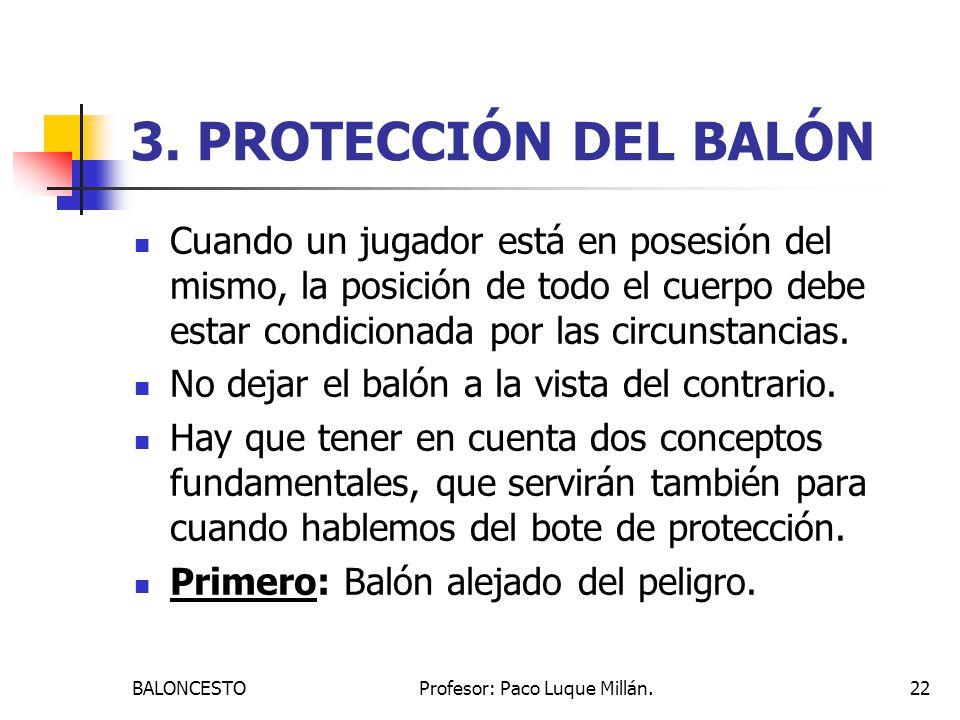 BALONCESTOProfesor: Paco Luque Millán.22 3. PROTECCIÓN DEL BALÓN Cuando un jugador está en posesión del mismo, la posición de todo el cuerpo debe esta