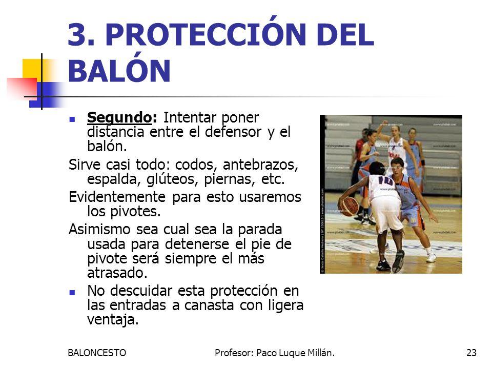 BALONCESTOProfesor: Paco Luque Millán.23 3. PROTECCIÓN DEL BALÓN Segundo: Intentar poner distancia entre el defensor y el balón. Sirve casi todo: codo